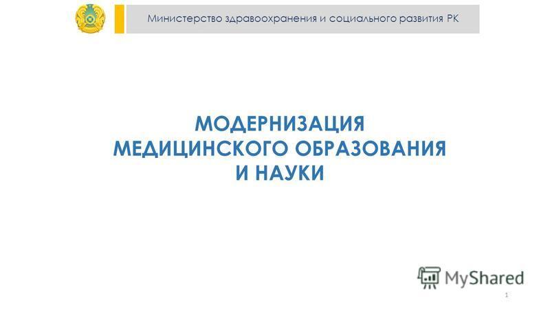 Министерство здравоохранения и социального развития РК МОДЕРНИЗАЦИЯ МЕДИЦИНСКОГО ОБРАЗОВАНИЯ И НАУКИ 1