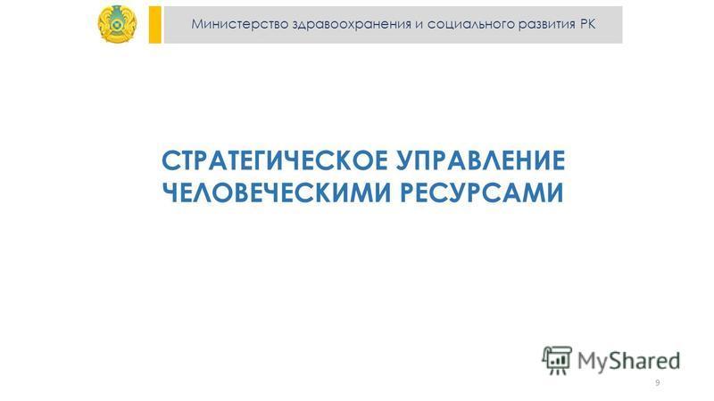 Министерство здравоохранения и социального развития РК СТРАТЕГИЧЕСКОЕ УПРАВЛЕНИЕ ЧЕЛОВЕЧЕСКИМИ РЕСУРСАМИ 9