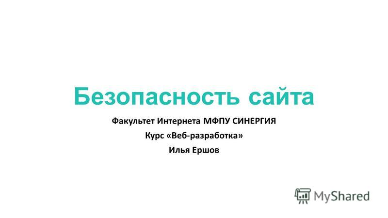 Безопасность сайта Факультет Интернета МФПУ СИНЕРГИЯ Курс «Веб-разработка» Илья Ершов