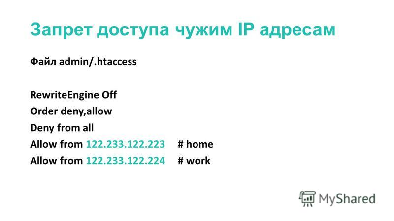 Запрет доступа чужим IP адресам Файл admin/.htaccess RewriteEngine Off Order deny,allow Deny from all Allow from 122.233.122.223# home Allow from 122.233.122.224 # work