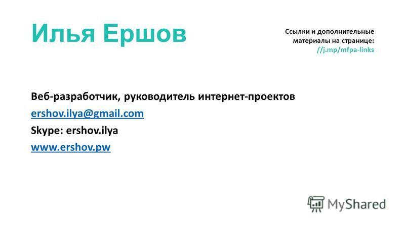 Илья Ершов Веб-разработчик, руководитель интернет-проектов ershov.ilya@gmail.com Skype: ershov.ilya www.ershov.pw Ссылки и дополнительные материалы на странице: //j.mp/mfpa-links