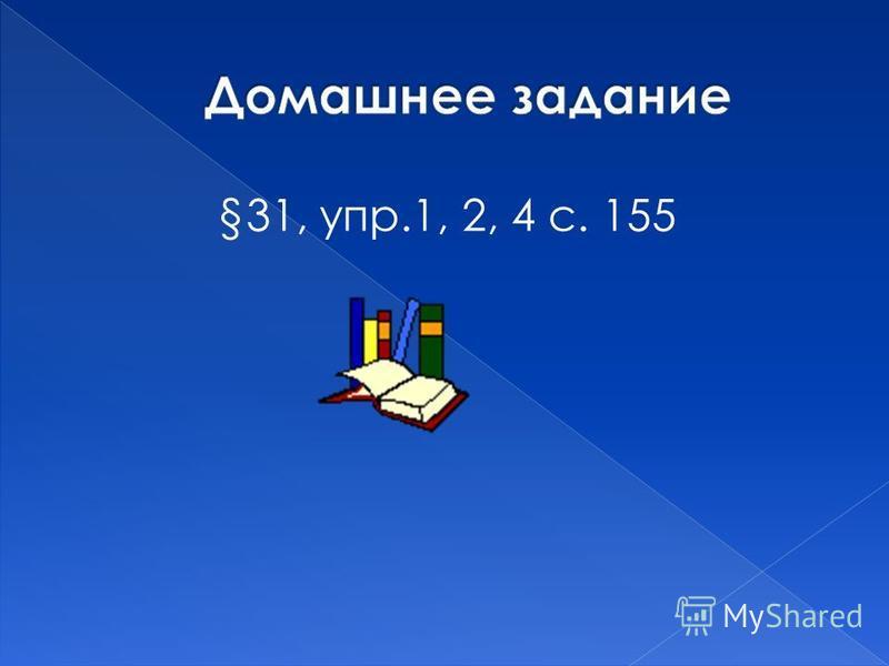 §31, упр.1, 2, 4 с. 155