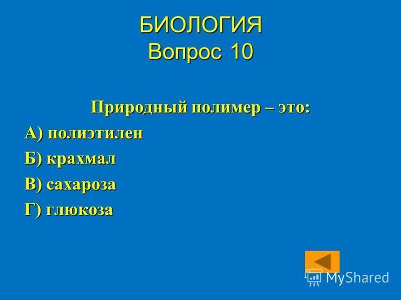 Природный полимер – это: А) полиэтилен Б) крахмал В) сахароза Г) глюкоза БИОЛОГИЯ Вопрос 10