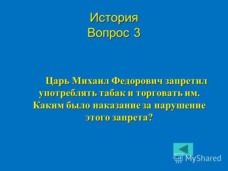 Царь Михаил Федорович запретил употреблять табак и торговать им. Каким было наказание за нарушение этого запрета? История Вопрос 3