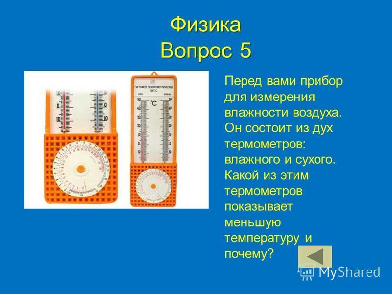 Физика Вопрос 5 Перед вами прибор для измерения влажности воздуха. Он состоит из дух термометров: влажного и сухого. Какой из этим термометров показывает меньшую температуру и почему?