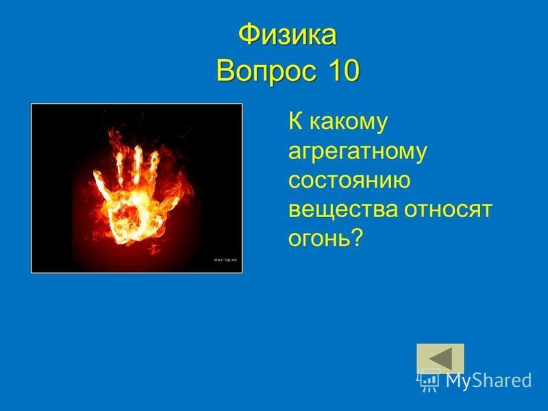 Физика Вопрос 10 К какому агрегатному состоянию вещества относят огонь?