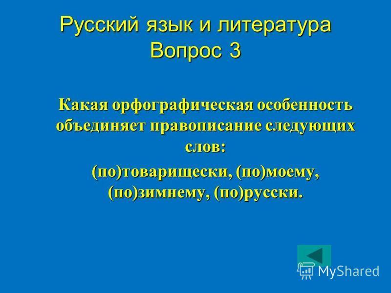 Русский язык и литература Вопрос 3 Какая орфографическая особенность объединяет правописание следующих слов: (по)товарищески, (по)моему, (по)зимнему, (по)русски.