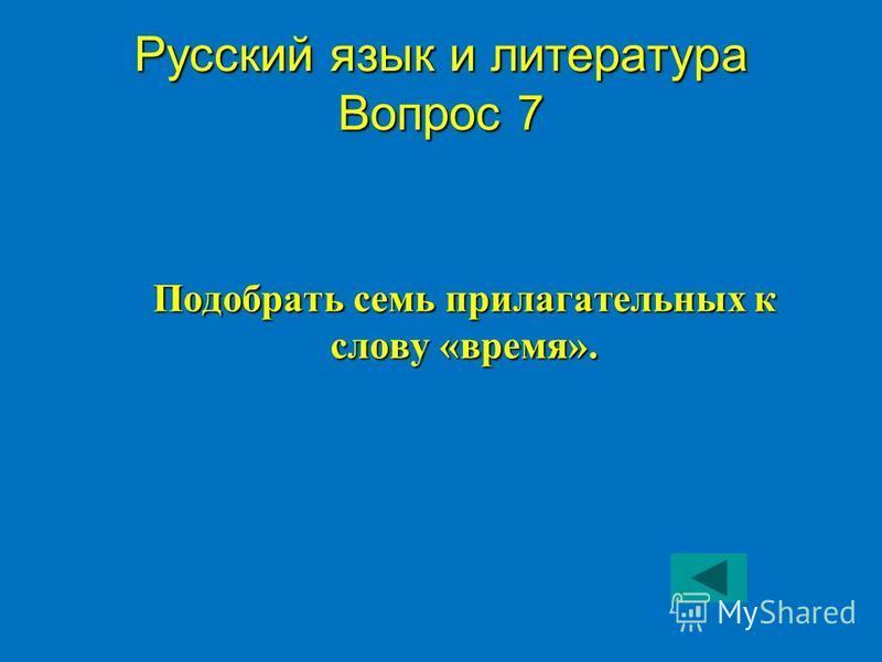 Русский язык и литература Вопрос 7 Подобрать семь прилагательных к слову «время».