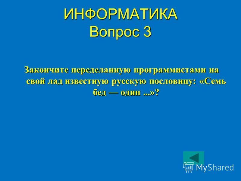 ИНФОРМАТИКА Вопрос 3 Закончите переделанную программистами на свой лад известную русскую пословицу: «Семь бед один...»?