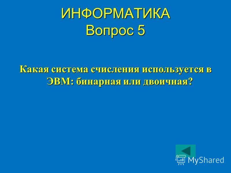 ИНФОРМАТИКА Вопрос 5 Какая система счисления используется в ЭВМ: бинарная или двоичная?