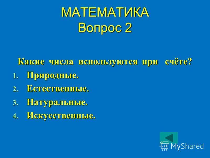 МАТЕМАТИКА Вопрос 2 Какие числа используются при счёте? 1. Природные. 2. Естественные. 3. Натуральные. 4. Искусственные.