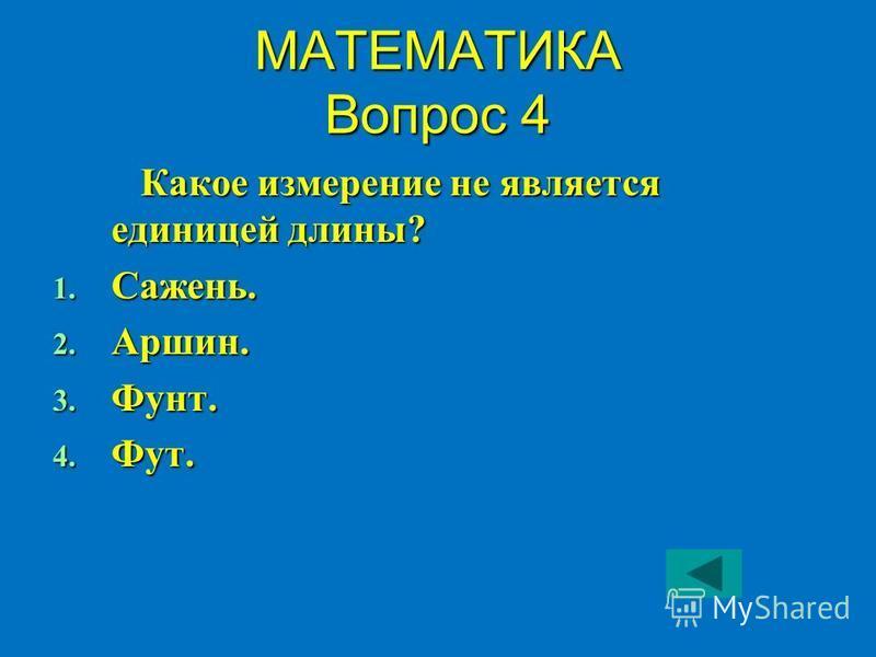 МАТЕМАТИКА Вопрос 4 Какое измерение не является единицей длины? 1. Сажень. 2. Аршин. 3. Фунт. 4. Фут.