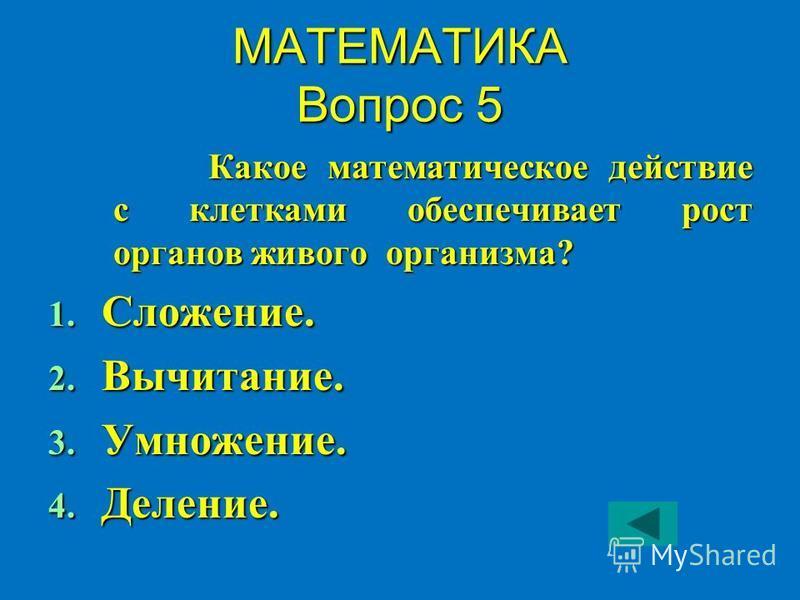 МАТЕМАТИКА Вопрос 5 Какое математическое действие с клетками обеспечивает рост органов живого организма? 1. Сложение. 2. Вычитание. 3. Умножение. 4. Деление.