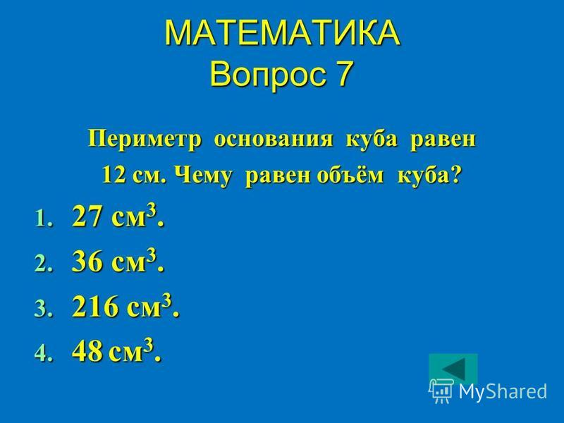 МАТЕМАТИКА Вопрос 7 Периметр основания куба равен 12 см. Чему равен объём куба? 1. 27 см 3. 2. 36 см 3. 3. 216 см 3. 4. 48 см 3.