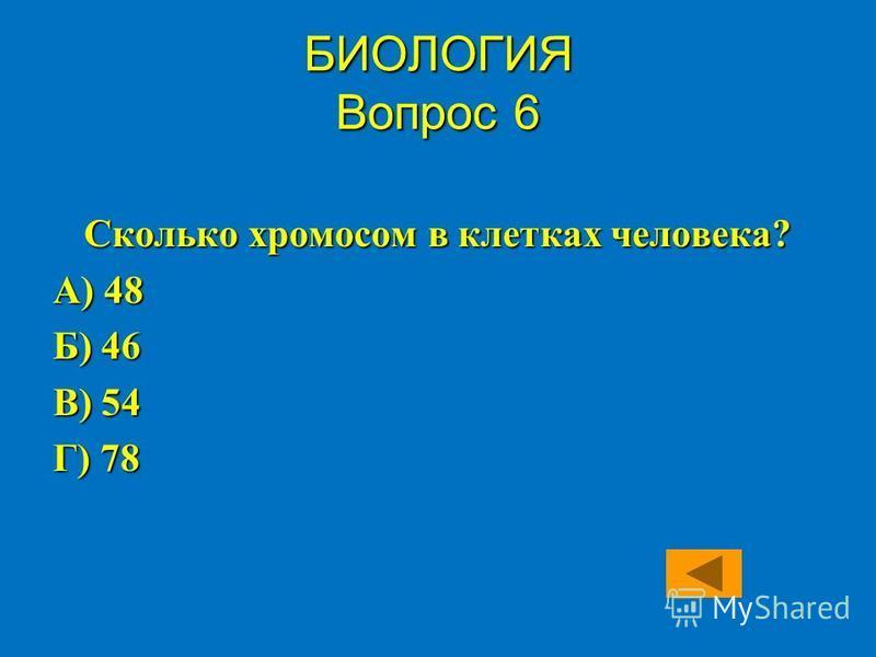 Сколько хромосом в клетках человека? А) 48 Б) 46 В) 54 Г) 78 БИОЛОГИЯ Вопрос 6