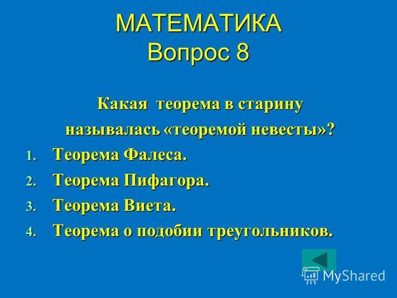 МАТЕМАТИКА Вопрос 8 Какая теорема в старину называлась «теоремой невесты»? 1. Теорема Фалеса. 2. Теорема Пифагора. 3. Теорема Виета. 4. Теорема о подобии треугольников.