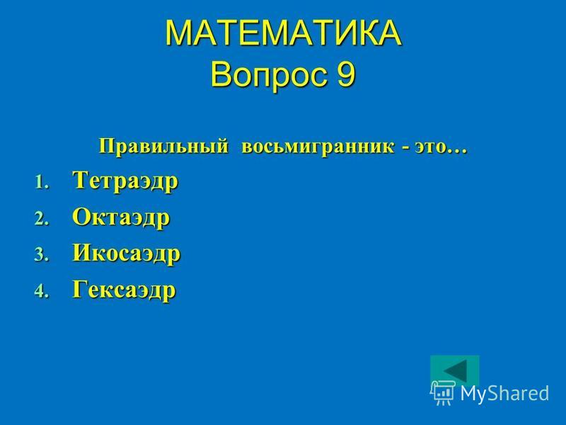 МАТЕМАТИКА Вопрос 9 Правильный восьмигранник - это… 1. Тетраэдр 2. Октаэдр 3. Икосаэдр 4. Гексаэдр