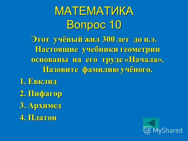 МАТЕМАТИКА Вопрос 10 Этот учёный жил 300 лет до н.э. Настоящие учебники геометрии основаны на его труде «Начала». Назовите фамилию учёного. 1. Евклид 1. Евклид 2. Пифагор 2. Пифагор 3. Архимед 3. Архимед 4. Платон 4. Платон