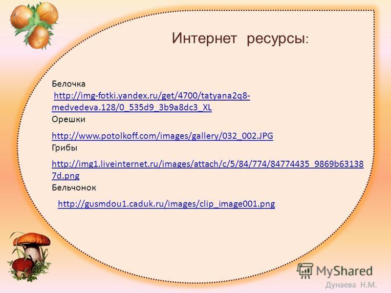 Интернет ресурсы : Белочка http://img-fotki.yandex.ru/get/4700/tatyana2q8- medvedeva.128/0_535d9_3b9a8dc3_XLhttp://img-fotki.yandex.ru/get/4700/tatyana2q8- medvedeva.128/0_535d9_3b9a8dc3_XL Орешки http://www.potolkoff.com/images/gallery/032_002. JPG