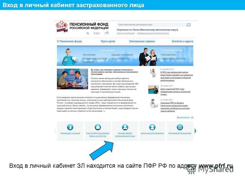 Вход в личный кабинет застрахованного лица Вход в личный кабинет ЗЛ находится на сайте ПФР РФ по адресу www.pfrf.ru