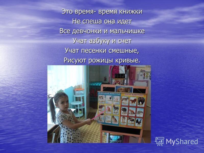 Это время- время книжки Не спеша она идет Все девчонки и мальчишке Учат азбуку и счет Учат песенки смешные, Рисуют рожицы кривые.