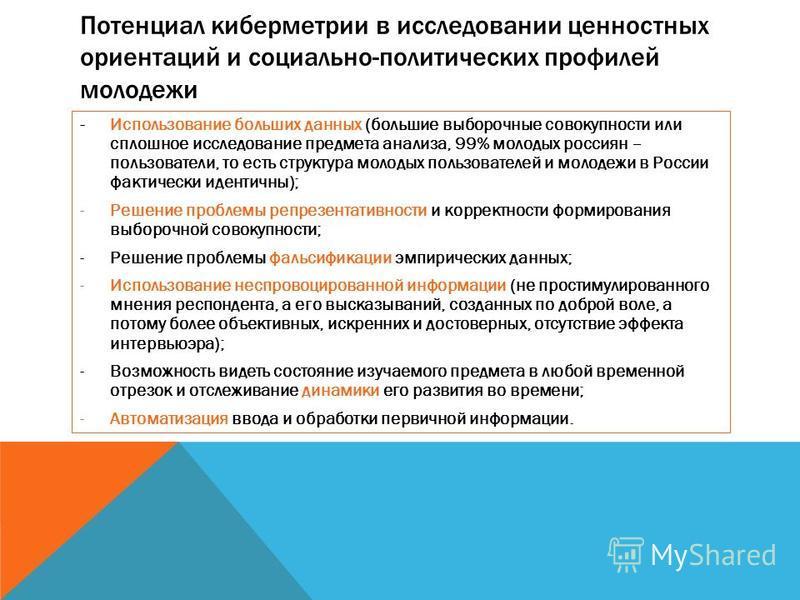 Потенциал кибер метрии в исследовании ценностных ориентаций и социально-политических профилей молодежи - Использование больших данных (большие выборочные совокупности или сплошное исследование предмета анализа, 99% молодых россиян – пользователи, то