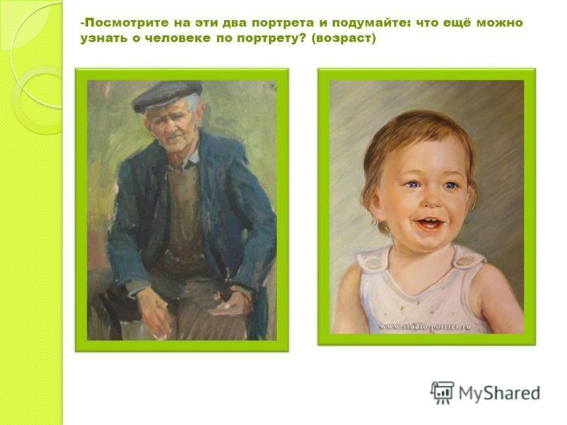 -Посмотрите на эти два портрета и подумайте: что ещё можно узнать о человеке по портрету? (возраст)