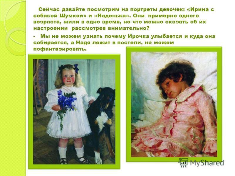 Сейчас давайте посмотрим на портреты девочек: «Ирина с собакой Шумкой» и «Наденька». Они примерно одного возраста, жили в одно время, но что можно сказать об их настроении рассмотрев внимательно? - Мы не можем узнать почему Ирочка улыбается и куда он