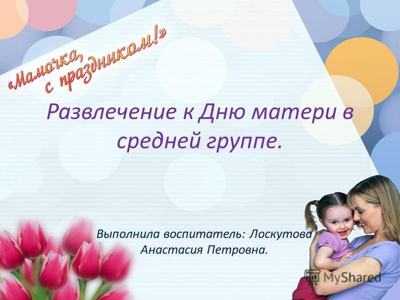 Развлечение к Дню матери в средней группе. Выполнила воспитатель: Лоскутова Анастасия Петровна.