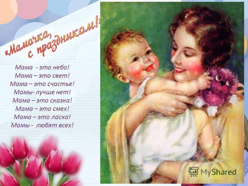 Мама - это небо! Мама – это свет! Мама – это счастье! Мамы- лучше нет! Мама – это сказка! Мама – это смех! Мама – это ласка! Мамы - любят всех!