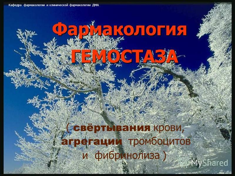 21 Фармакология ГЕМОСТАЗА ( свёртывания крови, агрегации тромбоцитов и фибринолиза ) Кафедра фармакологии и клинической фармакологии ДМА