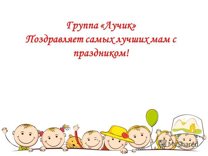 Группа «Лучик» Поздравляет самых лучших мам с праздником!