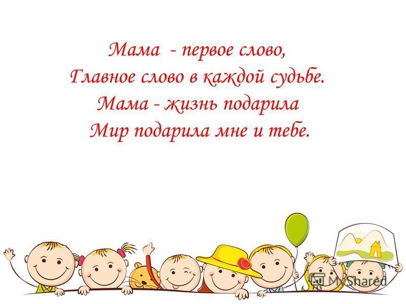Мама - первое слово, Главное слово в каждой судьбе. Мама - жизнь подарила Мир подарила мне и тебе.