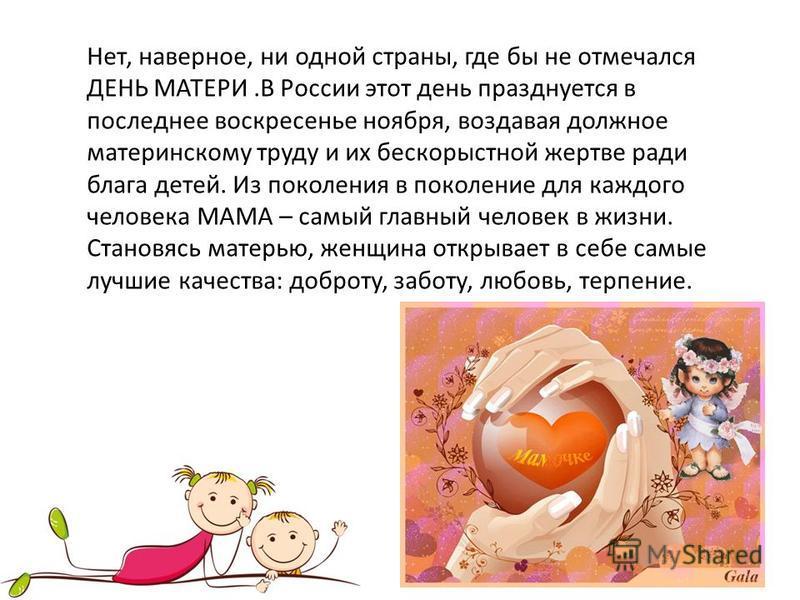 Нет, наверное, ни одной страны, где бы не отмечался ДЕНЬ МАТЕРИ.В России этот день празднуется в последнее воскресенье ноября, воздавая должное материнскому труду и их бескорыстной жертве ради блага детей. Из поколения в поколение для каждого человек