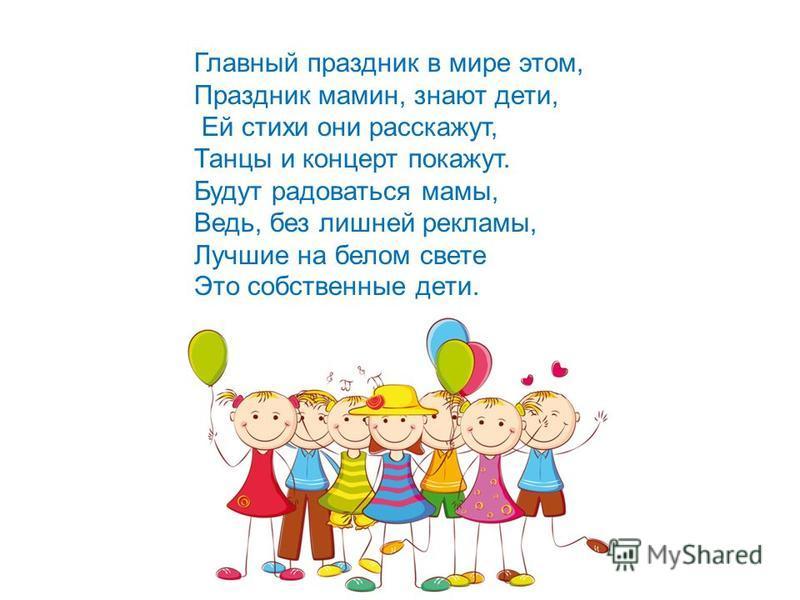 Главный праздник в мире этом, Праздник мамин, знают дети, Ей стихи они расскажут, Танцы и концерт покажут. Будут радоваться мамы, Ведь, без лишней рекламы, Лучшие на белом свете Это собственные дети.