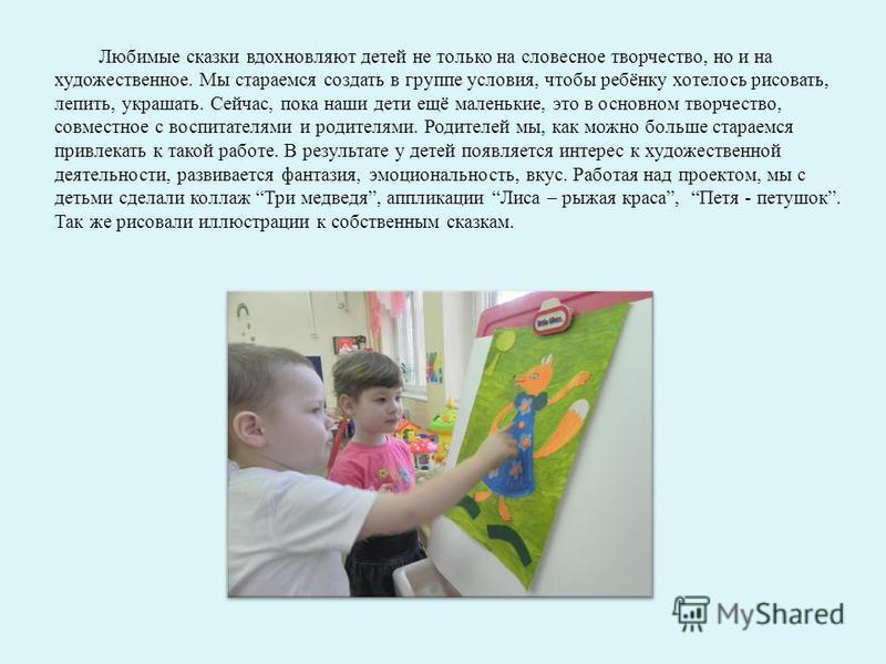 Любимые сказки вдохновляют детей не только на словесное творчество, но и на художественное. Мы стараемся создать в группе условия, чтобы ребёнку хотелось рисовать, лепить, украшать. Сейчас, пока наши дети ещё маленькие, это в основном творчество, сов