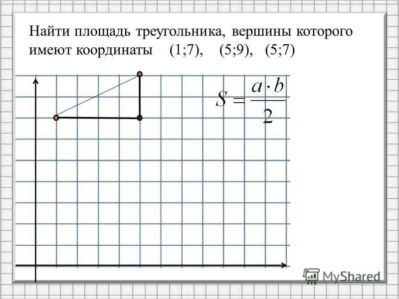 Найти площадь треугольника, вершины которого имеют координаты (1;7), (5;9), (5;7)
