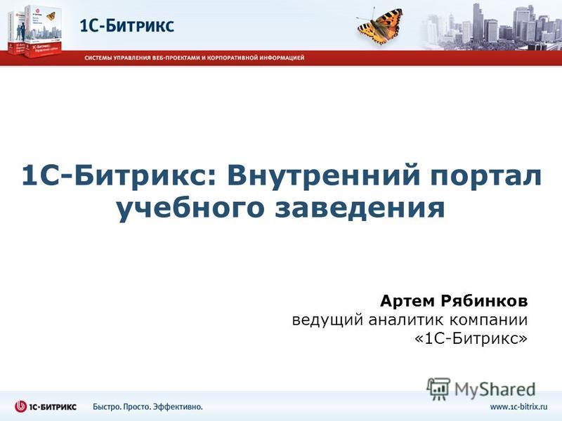 1С-Битрикс: Внутренний портал учебного заведения Артем Рябинков ведущий аналитик компании «1С-Битрикс»