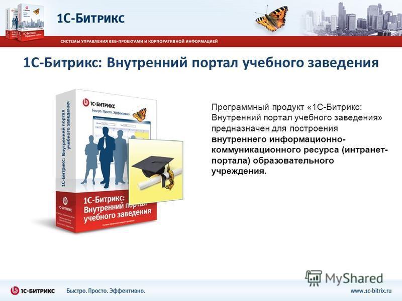 1С-Битрикс: Внутренний портал учебного заведения Программный продукт «1С-Битрикс: Внутренний портал учебного заведения» предназначен для построения внутреннего информационно- коммуникационного ресурса (интранет- портала) образовательного учреждения.