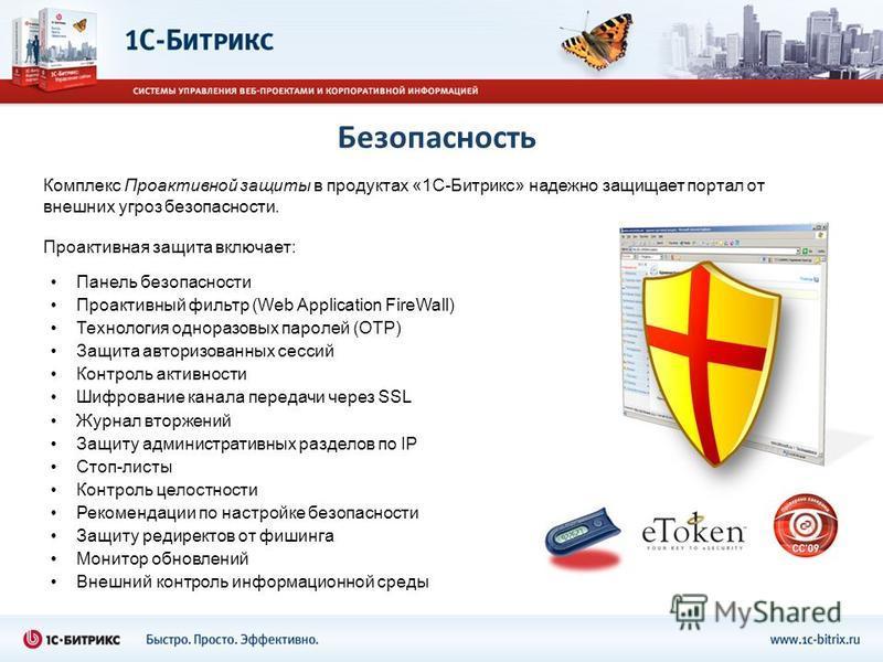 Безопасность Комплекс Проактивной защиты в продуктах «1С-Битрикс» надежно защищает портал от внешних угроз безопасности. Проактивная защита включает: Панель безопасности Проактивный фильтр (Web Application FireWall) Технология одноразовых паролей (OT