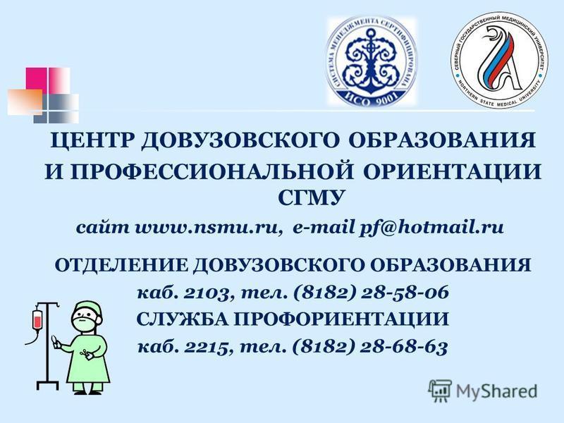 ЦЕНТР ДОВУЗОВСКОГО ОБРАЗОВАНИЯ И ПРОФЕССИОНАЛЬНОЙ ОРИЕНТАЦИИ СГМУ сайт www.nsmu.ru, e-mail pf@hotmail.ru ОТДЕЛЕНИЕ ДОВУЗОВСКОГО ОБРАЗОВАНИЯ каб. 2103, тел. (8182) 28-58-06 СЛУЖБА ПРОФОРИЕНТАЦИИ каб. 2215, тел. (8182) 28-68-63