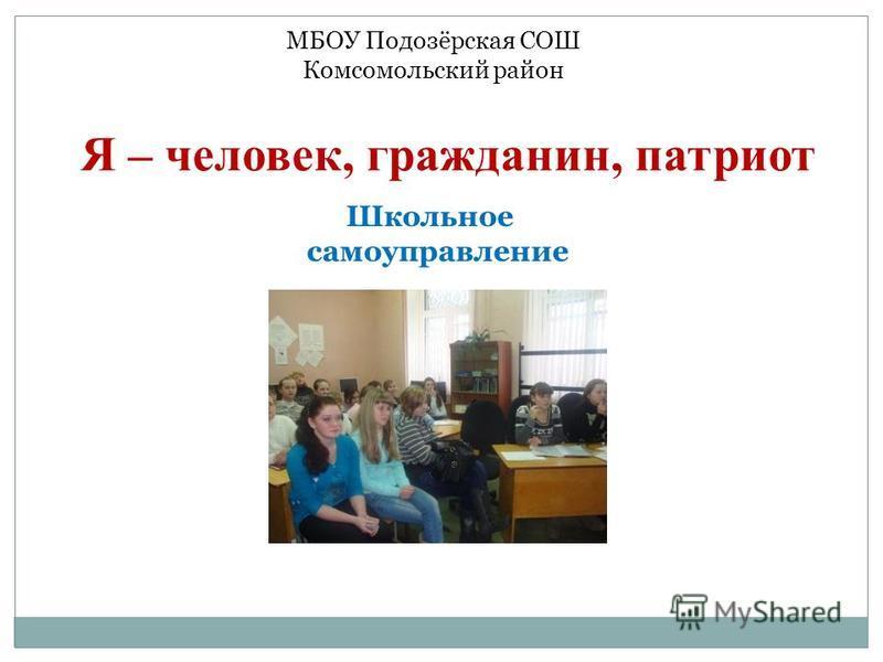 Я – человек, гражданин, патриот Школьное самоуправление МБОУ Подозёрская СОШ Комсомольский район