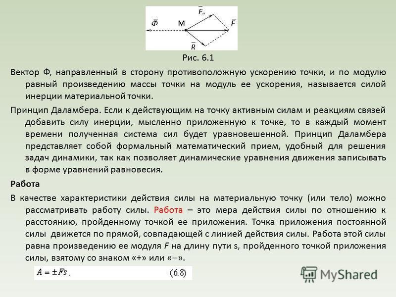 Рис. 6.1 Вектор Ф, направленный в сторону противоположную ускорению точки, и по модулю равный произведению массы точки на модуль ее ускорения, называется силой инерции материальной точки. Принцип Даламбера. Если к действующим на точку активным силам