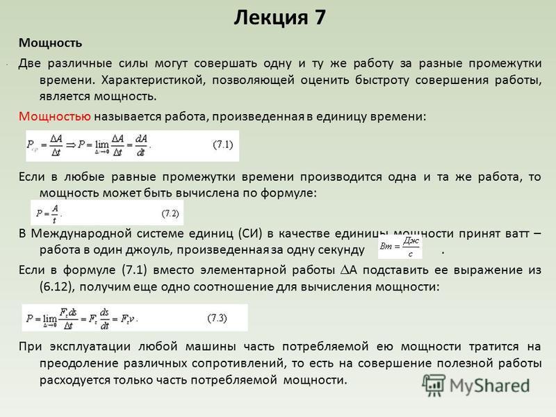 Лекция 7 Мощность Две различные силы могут совершать одну и ту же работу за разные промежутки времени. Характеристикой, позволяющей оценить быстроту совершения работы, является мощность. Мощностью называется работа, произведенная в единицу времени: Е