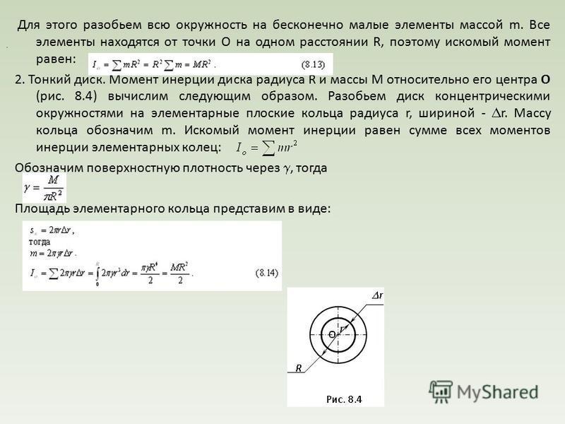 Для этого разобьем всю окружность на бесконечно малые элементы массой m. Все элементы находятся от точки О на одном расстоянии R, поэтому искомый момент равен: 2. Тонкий диск. Момент инерции диска радиуса R и массы М относительно его центра О (рис. 8