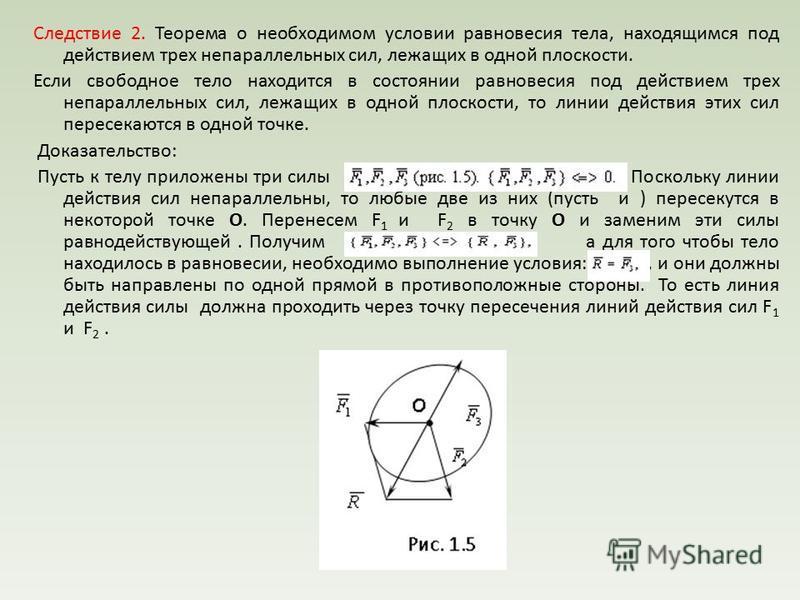 Следствие 2. Теорема о необходимом условии равновесия тела, находящимся под действием трех не параллельных сил, лежащих в одной плоскости. Если свободное тело находится в состоянии равновесия под действием трех не параллельных сил, лежащих в одной пл