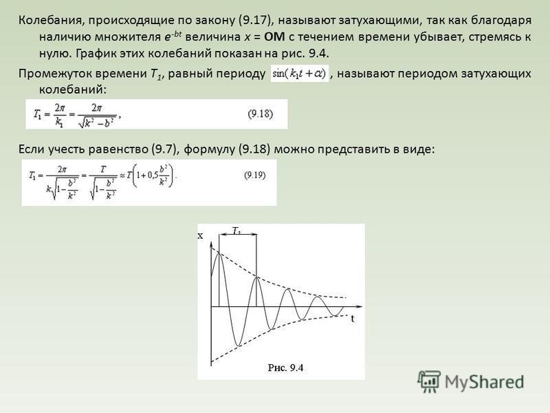 Колебания, происходящие по закону (9.17), называют затухающими, так как благодаря наличию множителя е -bt величина x = ОМ с течением времени убывает, стремясь к нулю. График этих колебаний показан на рис. 9.4. Промежуток времени Т 1, равный периоду,