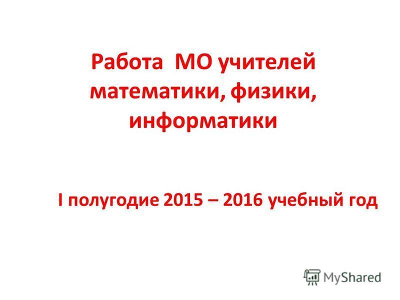 Работа МО учителей математики, физики, информатики I полугодие 2015 – 2016 учебный год