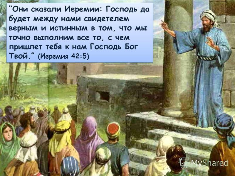 Они сказали Иеремии: Господь да будет между нами свидетелем верным и истинным в том, что мы точно выполним все то, с чем пришлет тебя к нам Господь Бог Твой. (Иеремия 42:5)