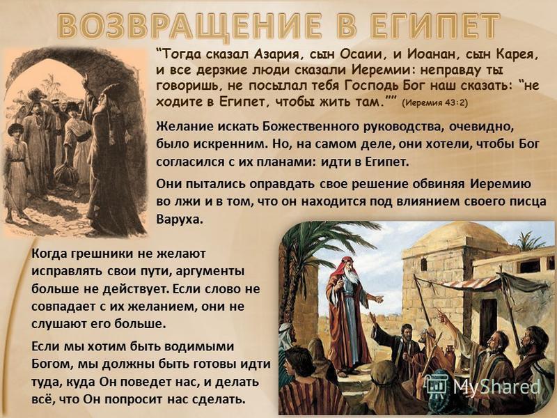 Тогда сказал Азария, сын Осаии, и Иоанан, сын Карея, и все дерзкие люди сказали Иеремии: неправду ты говоришь, не посылал тебя Господь Бог наш сказать: не ходите в Египет, чтобы жить там. (Иеремия 43:2) Желание искать Божественного руководства, очеви